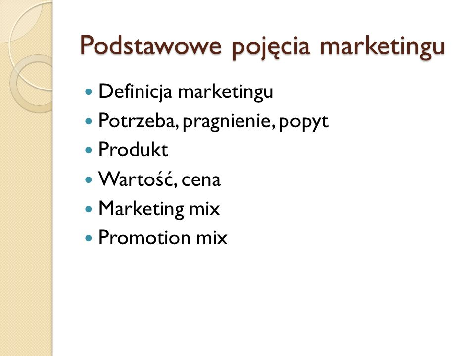 Podstawowe pojęcia marketingu Definicja marketingu Potrzeba, pragnienie, popyt Produkt Wartość, cena Marketing mix Promotion mix