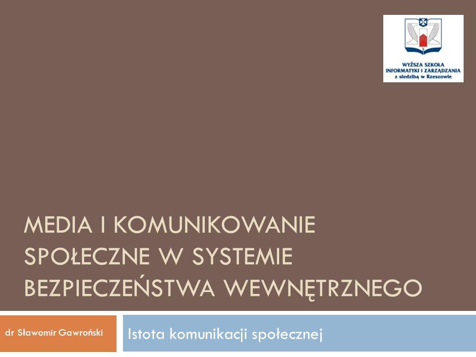 MEDIA I KOMUNIKOWANIE SPOŁECZNE W SYSTEMIE BEZPIECZEŃSTWA WEWNĘTRZNEGO Istota komunikacji społecznej dr Sławomir Gawroński
