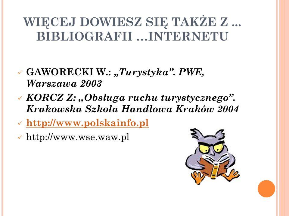 WIĘCEJ DOWIESZ SIĘ TAKŻE Z... BIBLIOGRAFII …INTERNETU GAWORECKI W.: Turystyka. PWE, Warszawa 2003 KORCZ Z:,,Obsługa ruchu turystycznego. Krakowska Szk