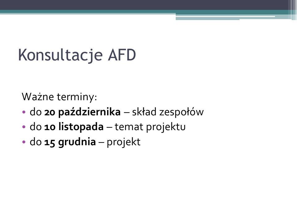Konsultacje AFD Ważne terminy: do 20 października – skład zespołów do 10 listopada – temat projektu do 15 grudnia – projekt