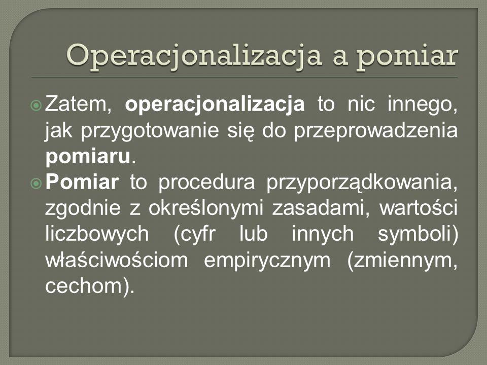 Zatem, operacjonalizacja to nic innego, jak przygotowanie się do przeprowadzenia pomiaru. Pomiar to procedura przyporządkowania, zgodnie z określonymi