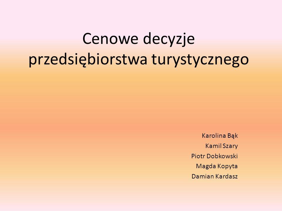 Cenowe decyzje przedsiębiorstwa turystycznego Karolina Bąk Kamil Szary Piotr Dobkowski Magda Kopyta Damian Kardasz
