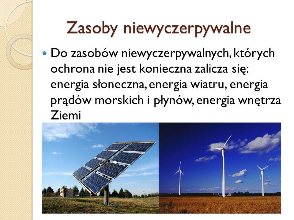Zasoby niewyczerpywalne Zasoby niewyczerpywalne Do zasobów niewyczerpywalnych, których ochrona nie jest konieczna zalicza się: energia słoneczna, energia wiatru, energia prądów morskich i płynów, energia wnętrza Ziemi