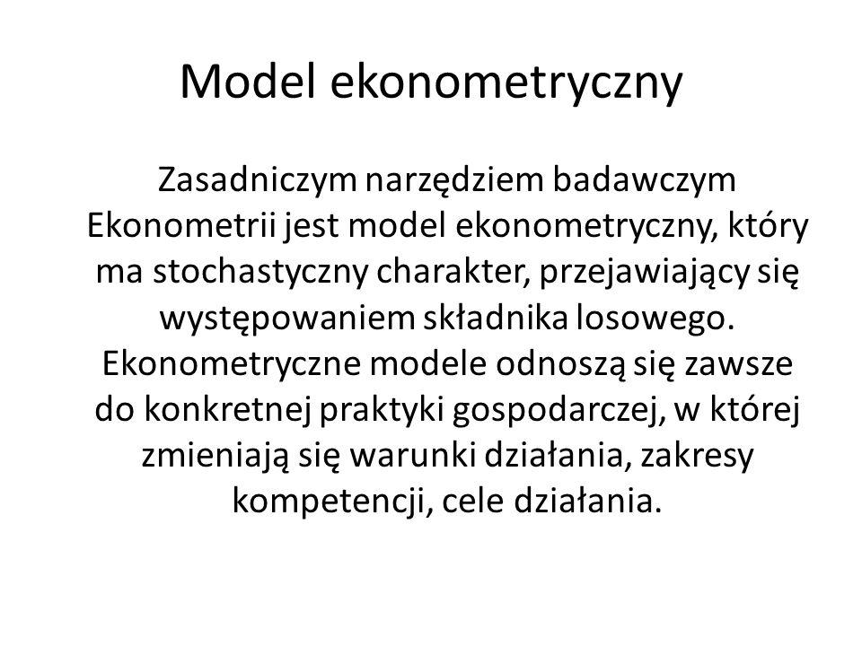 Model ekonometryczny Zasadniczym narzędziem badawczym Ekonometrii jest model ekonometryczny, który ma stochastyczny charakter, przejawiający się wystę