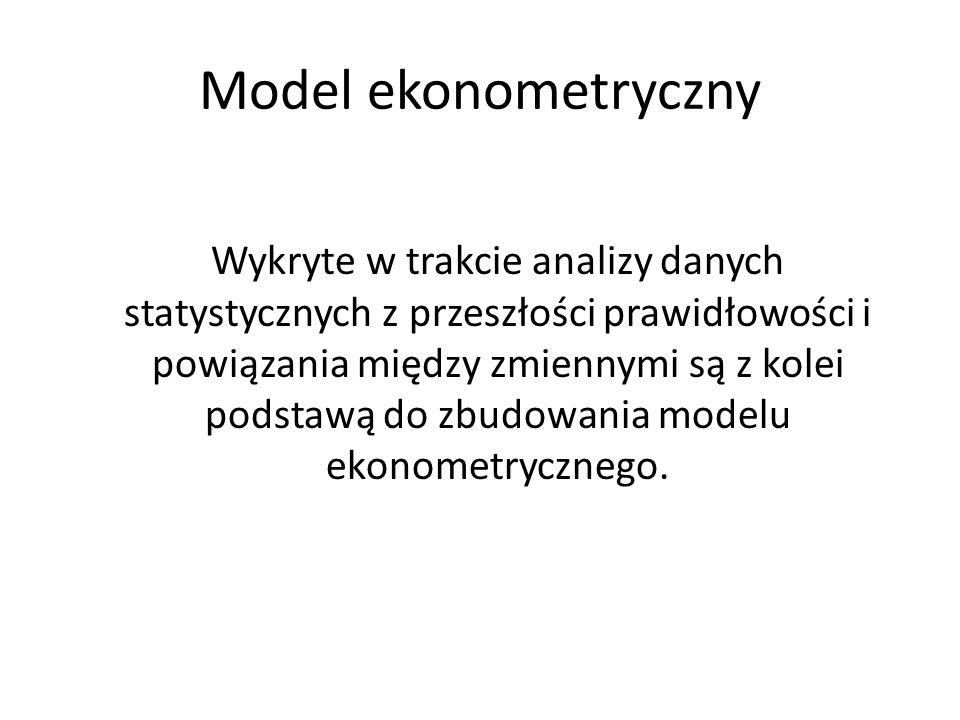 Modele ekonometryczne Niektóre modele ekonometryczne wskazują, w jaki sposób jedne wielkości ekonomiczne zależą od pewnych wielkości i odzwierciedlają powiązania o charakterze przyczynowo - skutkowym między zmiennymi.