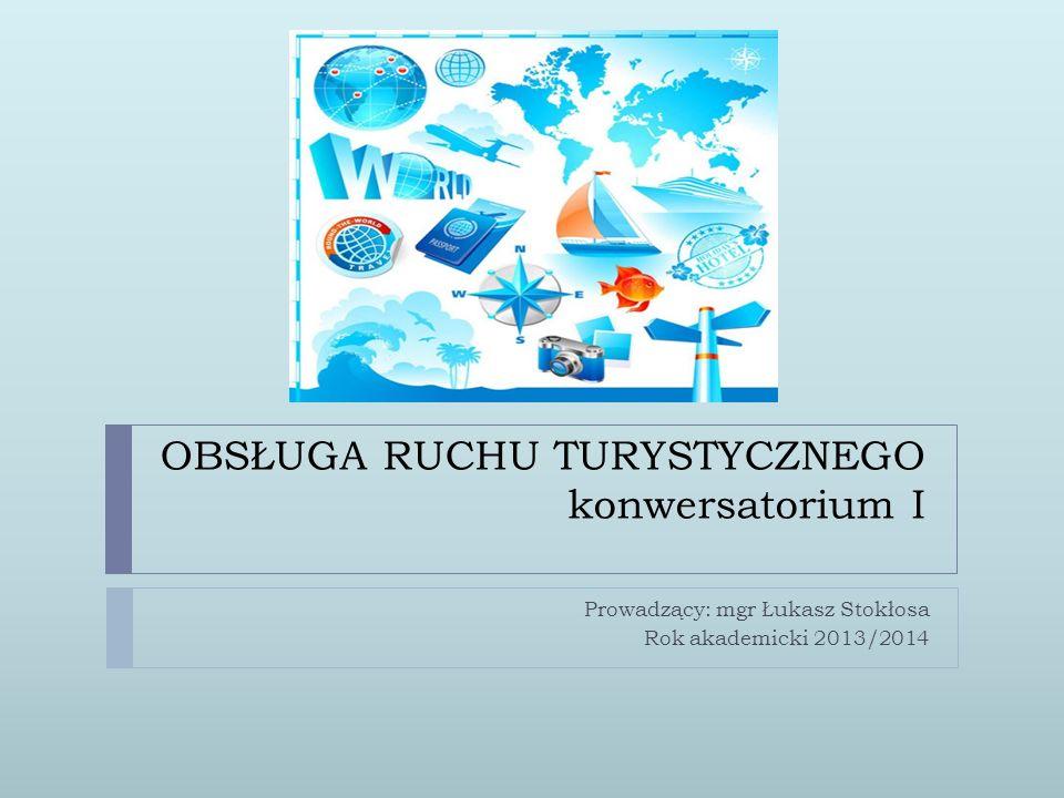 OBSŁUGA RUCHU TURYSTYCZNEGO konwersatorium I Prowadzący: mgr Łukasz Stokłosa Rok akademicki 2013/2014