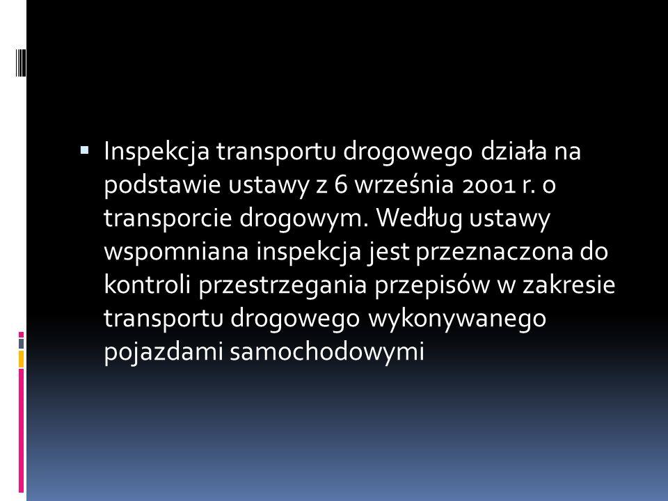 Inspekcja transportu drogowego działa na podstawie ustawy z 6 września 2001 r. o transporcie drogowym. Według ustawy wspomniana inspekcja jest przezna