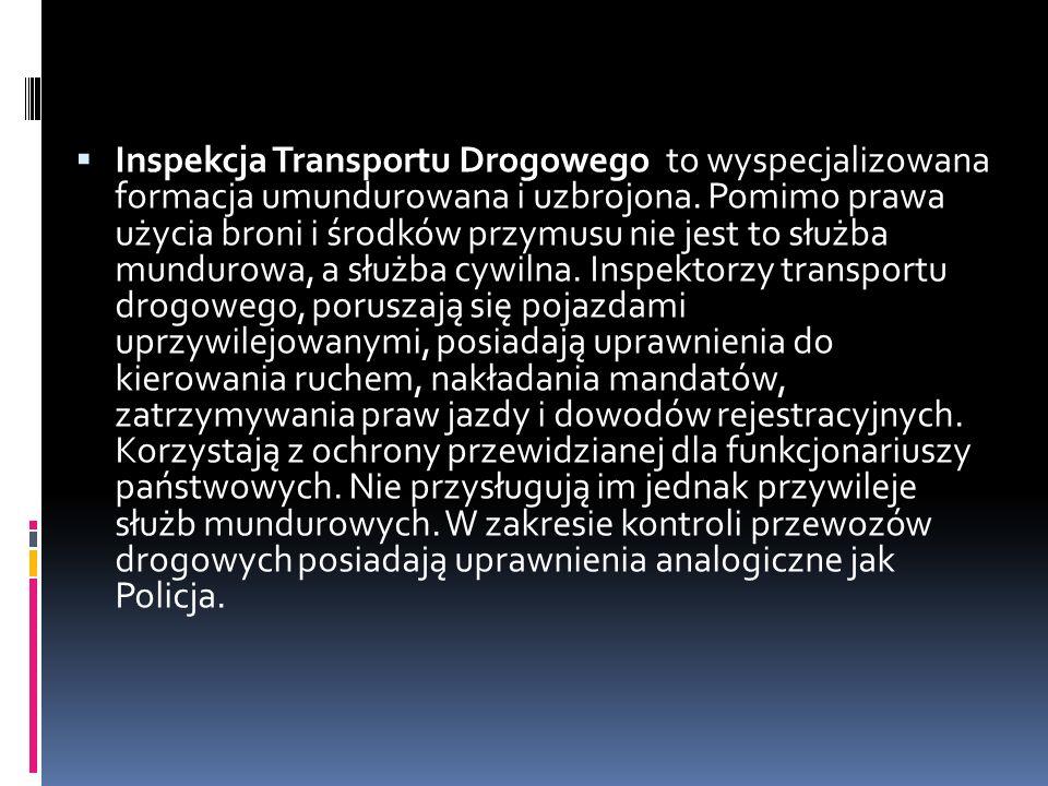 Inspekcja Transportu Drogowego to wyspecjalizowana formacja umundurowana i uzbrojona. Pomimo prawa użycia broni i środków przymusu nie jest to służba