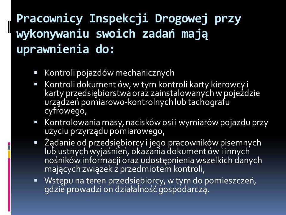 Pracownicy Inspekcji Drogowej przy wykonywaniu swoich zadań mają uprawnienia do: Kontroli pojazdów mechanicznych Kontroli dokument ów, w tym kontroli