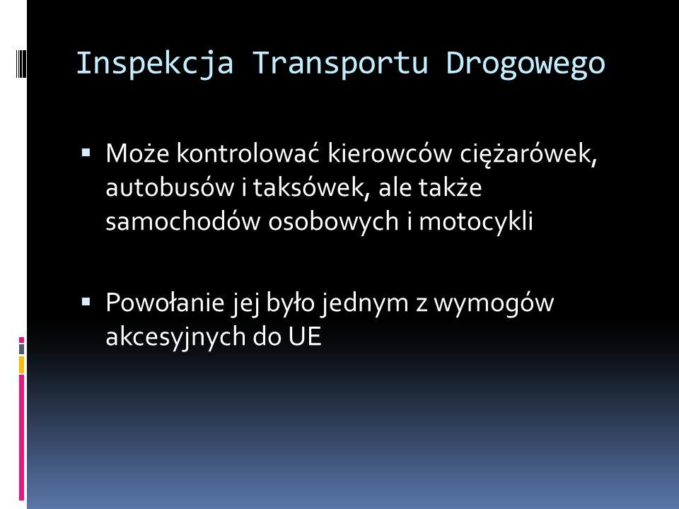 Inspekcja Transportu Drogowego Może kontrolować kierowców ciężarówek, autobusów i taksówek, ale także samochodów osobowych i motocykli Powołanie jej b