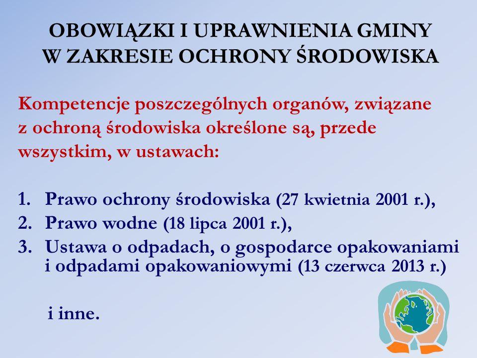 OBOWIĄZKI I UPRAWNIENIA GMINY W ZAKRESIE OCHRONY ŚRODOWISKA Kompetencje poszczególnych organów, związane z ochroną środowiska określone są, przede wszystkim, w ustawach: 1.Prawo ochrony środowiska (27 kwietnia 2001 r.), 2.Prawo wodne (18 lipca 2001 r.), 3.Ustawa o odpadach, o gospodarce opakowaniami i odpadami opakowaniowymi (13 czerwca 2013 r.) i inne.