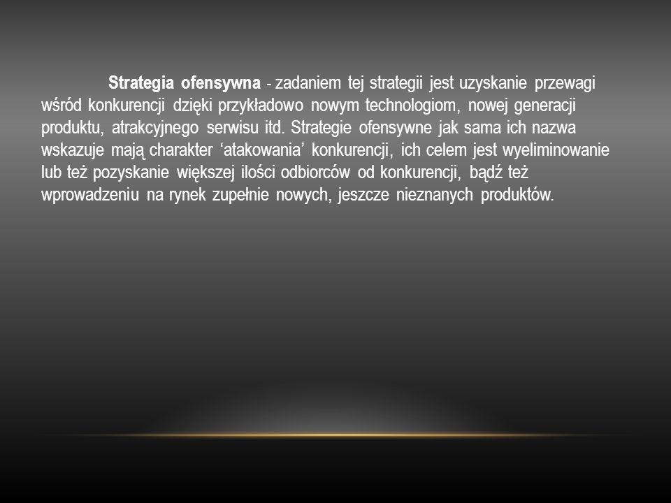 Strategia ofensywna - zadaniem tej strategii jest uzyskanie przewagi wśród konkurencji dzięki przykładowo nowym technologiom, nowej generacji produktu