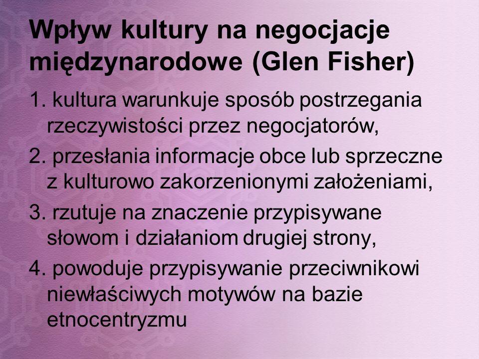 Wpływ kultury na negocjacje międzynarodowe (Glen Fisher) 1. kultura warunkuje sposób postrzegania rzeczywistości przez negocjatorów, 2. przesłania inf