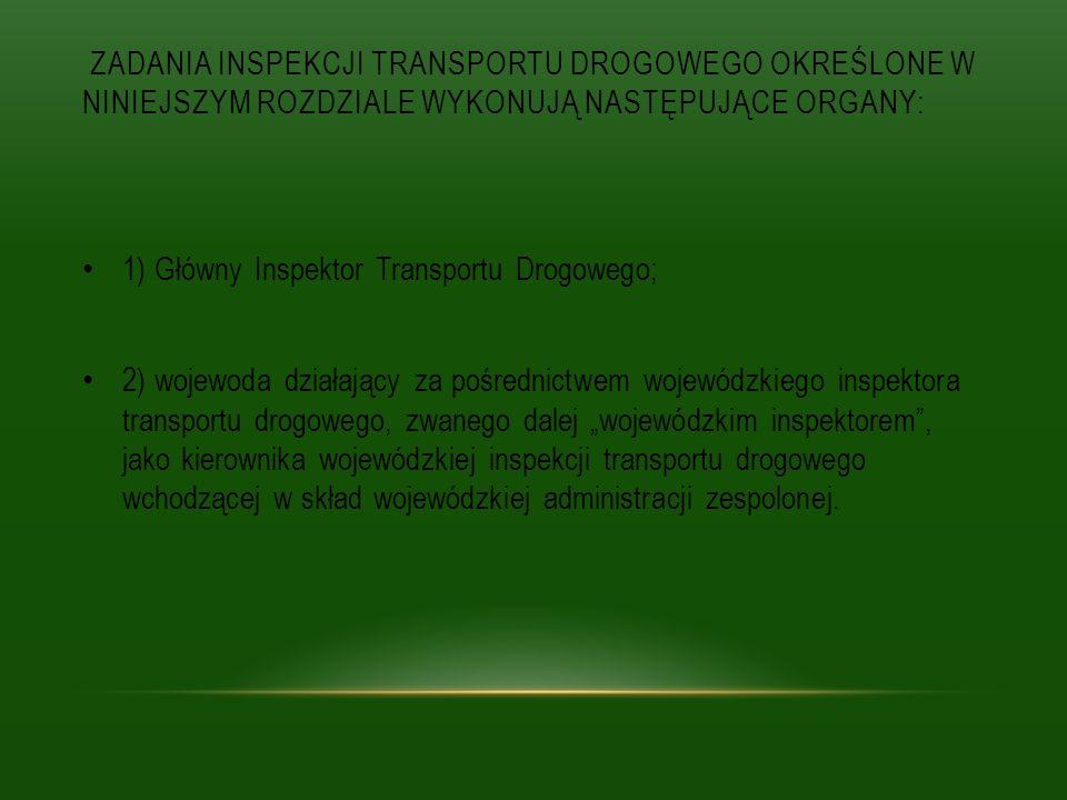 ZADANIA INSPEKCJI TRANSPORTU DROGOWEGO OKREŚLONE W NINIEJSZYM ROZDZIALE WYKONUJĄ NASTĘPUJĄCE ORGANY: 1) Główny Inspektor Transportu Drogowego; 2) woje