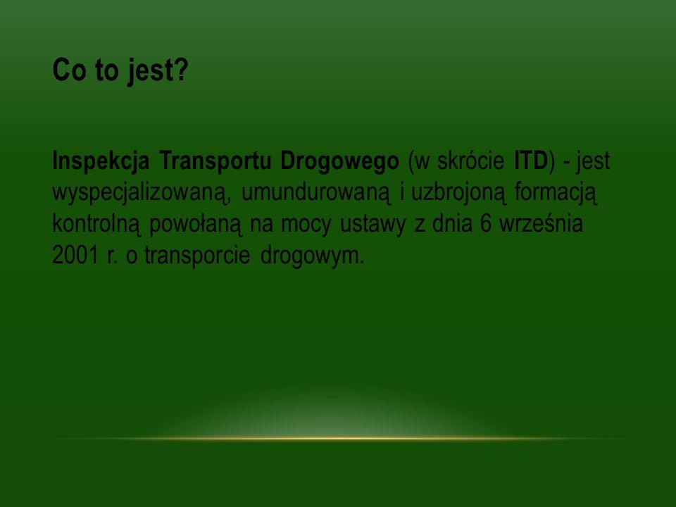 Co to jest? Inspekcja Transportu Drogowego (w skrócie ITD ) - jest wyspecjalizowaną, umundurowaną i uzbrojoną formacją kontrolną powołaną na mocy usta