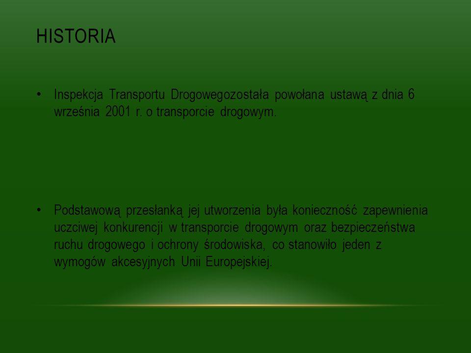 HISTORIA Inspekcja Transportu Drogowegozostała powołana ustawą z dnia 6 września 2001 r. o transporcie drogowym. Podstawową przesłanką jej utworzenia