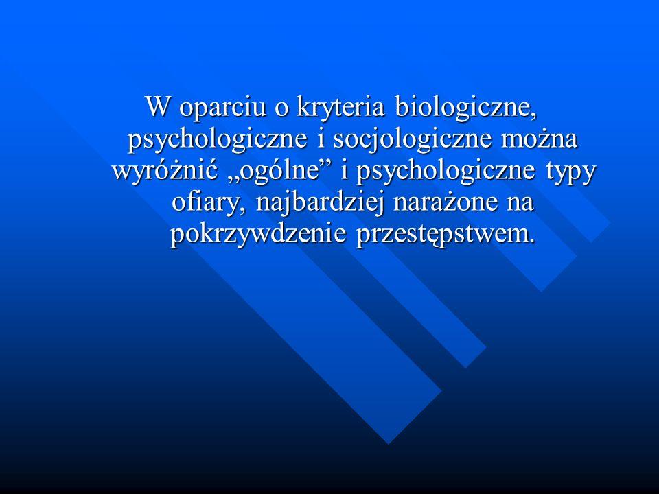 W oparciu o kryteria biologiczne, psychologiczne i socjologiczne można wyróżnić ogólne i psychologiczne typy ofiary, najbardziej narażone na pokrzywdz