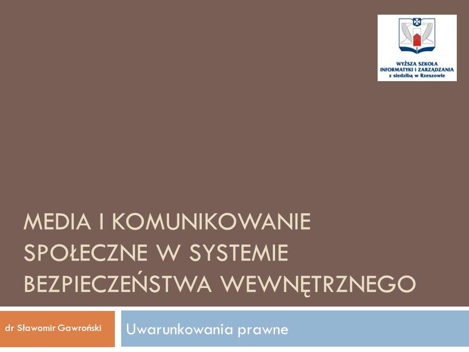 MEDIA I KOMUNIKOWANIE SPOŁECZNE W SYSTEMIE BEZPIECZEŃSTWA WEWNĘTRZNEGO Uwarunkowania prawne dr Sławomir Gawroński