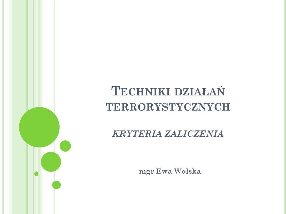 T ECHNIKI DZIAŁAŃ TERRORYSTYCZNYCH KRYTERIA ZALICZENIA mgr Ewa Wolska