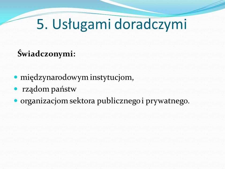 5. Usługami doradczymi Świadczonymi: międzynarodowym instytucjom, rządom państw organizacjom sektora publicznego i prywatnego.