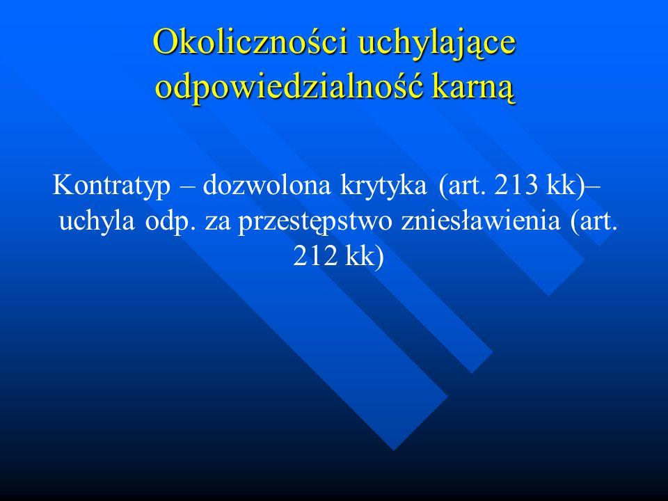 Okoliczności uchylające odpowiedzialność karną Kontratyp – dozwolona krytyka (art. 213 kk)– uchyla odp. za przestępstwo zniesławienia (art. 212 kk)