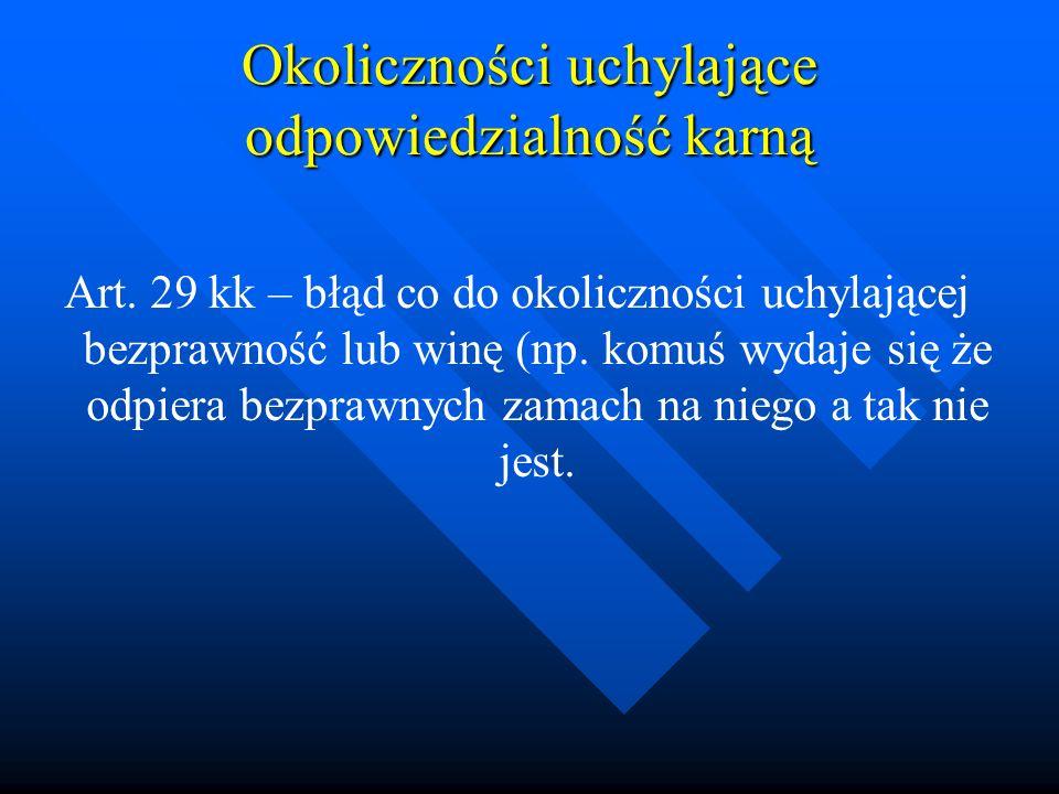 Okoliczności uchylające odpowiedzialność karną Art. 29 kk – błąd co do okoliczności uchylającej bezprawność lub winę (np. komuś wydaje się że odpiera