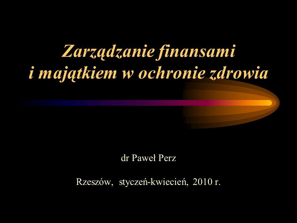Zarządzanie finansami i majątkiem w ochronie zdrowia dr Paweł Perz Rzeszów, styczeń-kwiecień, 2010 r.