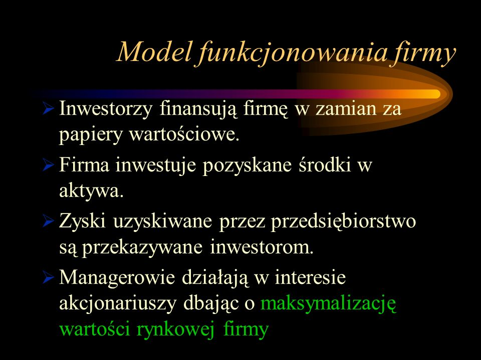 Model funkcjonowania firmy Inwestorzy finansują firmę w zamian za papiery wartościowe. Firma inwestuje pozyskane środki w aktywa. Zyski uzyskiwane prz