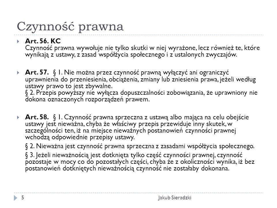Czynność prawna Jakub Sieradzki5 Art. 56. KC Czynność prawna wywołuje nie tylko skutki w niej wyrażone, lecz również te, które wynikają z ustawy, z za