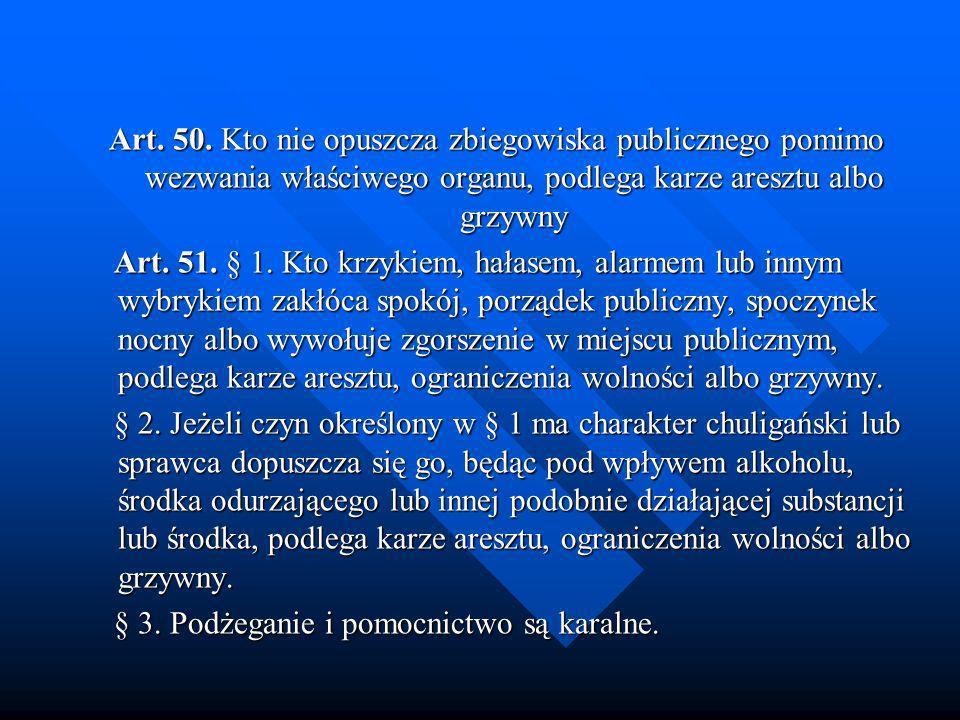 Art. 50. Kto nie opuszcza zbiegowiska publicznego pomimo wezwania właściwego organu, podlega karze aresztu albo grzywny Art. 51. § 1. Kto krzykiem, ha