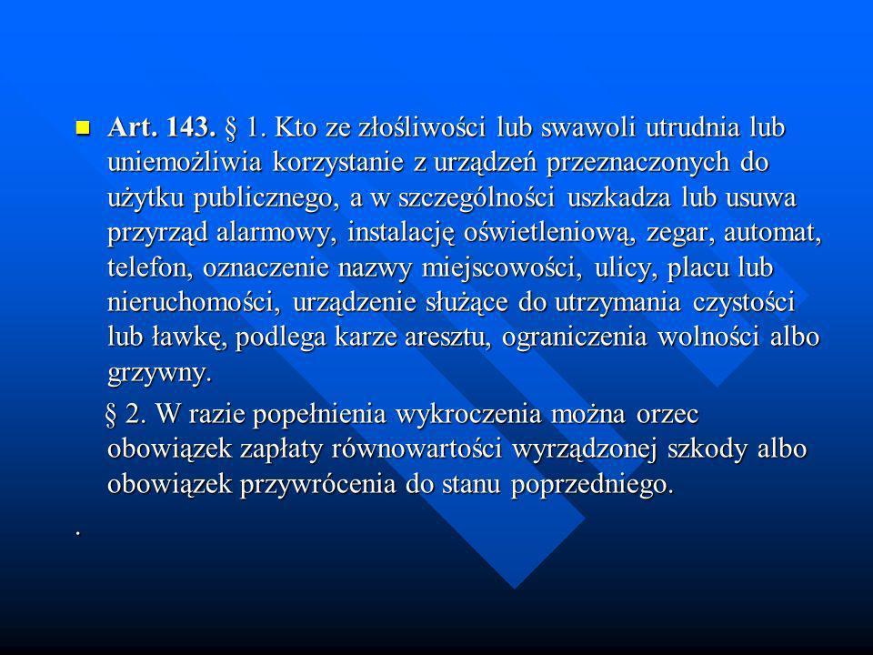 Art. 143. § 1. Kto ze złośliwości lub swawoli utrudnia lub uniemożliwia korzystanie z urządzeń przeznaczonych do użytku publicznego, a w szczególności