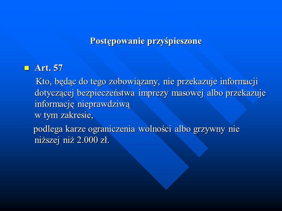 Postępowanie przyśpieszone Art. 57 Art. 57 Kto, będąc do tego zobowiązany, nie przekazuje informacji dotyczącej bezpieczeństwa imprezy masowej albo pr