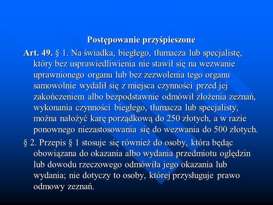 Postępowanie przyśpieszone Art. 49. § 1. Na świadka, biegłego, tłumacza lub specjalistę, który bez usprawiedliwienia nie stawił się na wezwanie uprawn