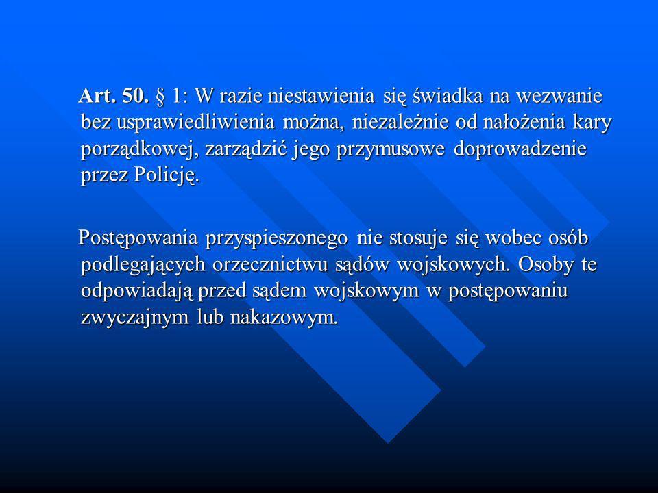 Art. 50. § 1: W razie niestawienia się świadka na wezwanie bez usprawiedliwienia można, niezależnie od nałożenia kary porządkowej, zarządzić jego przy
