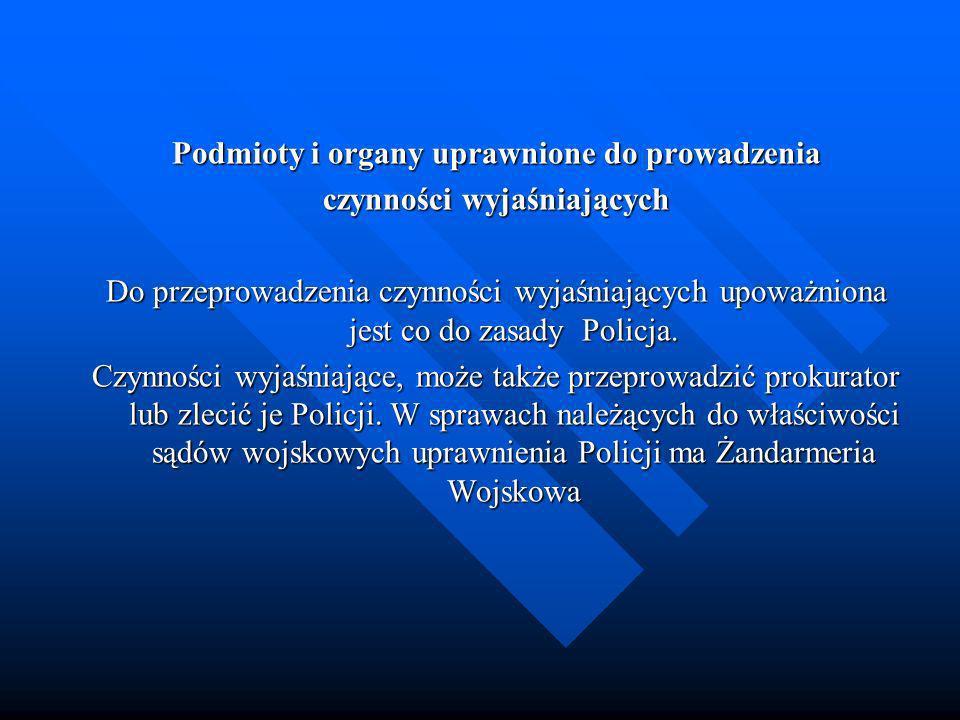 Podmioty i organy uprawnione do prowadzenia czynności wyjaśniających Do przeprowadzenia czynności wyjaśniających upoważniona jest co do zasady Policja