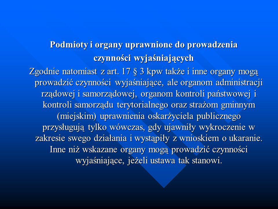 Podmioty i organy uprawnione do prowadzenia czynności wyjaśniających Zgodnie natomiast z art. 17 § 3 kpw także i inne organy mogą prowadzić czynności