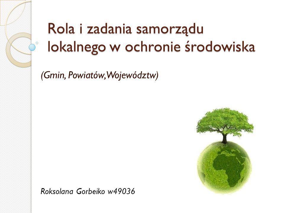 Rola i zadania samorządu lokalnego w ochronie środowiska (Gmin, Powiatów, Województw) Roksolana Gorbeiko w49036