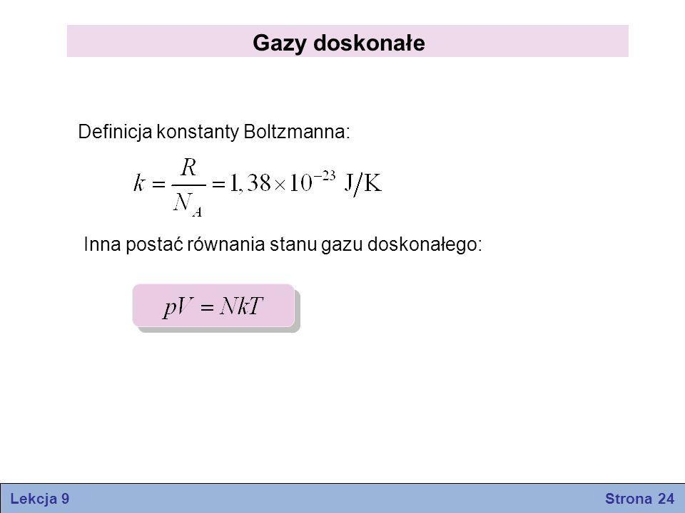 Gazy doskonałe Definicja konstanty Boltzmanna: Inna postać równania stanu gazu doskonałego: Lekcja 9 Strona 24