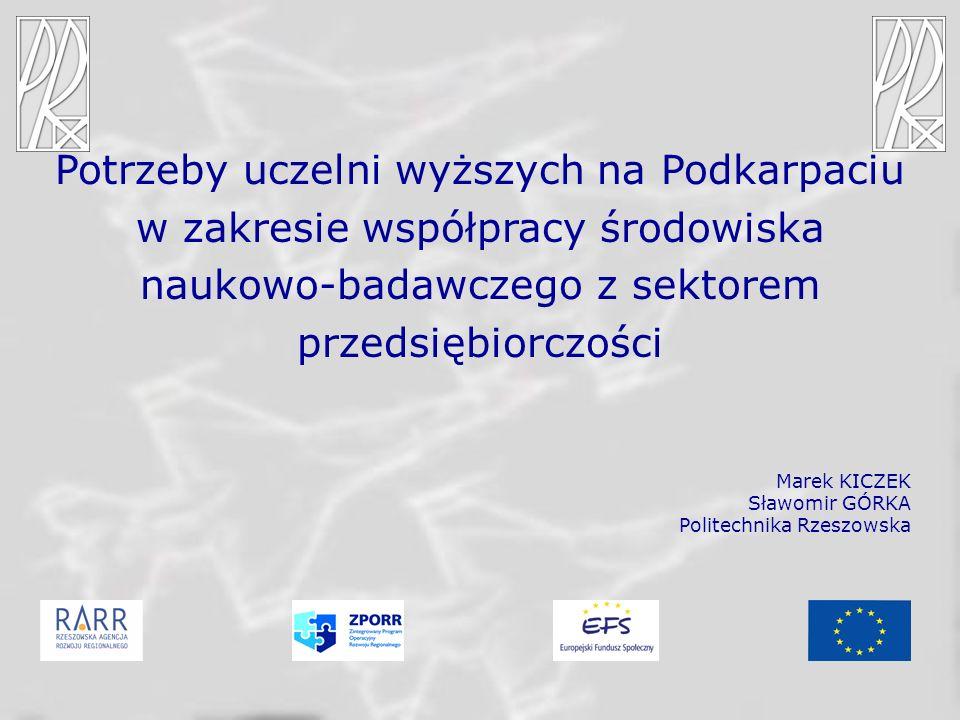 Potrzeby uczelni wyższych na Podkarpaciu w zakresie współpracy środowiska naukowo-badawczego z sektorem przedsiębiorczości Marek KICZEK Sławomir GÓRKA Politechnika Rzeszowska