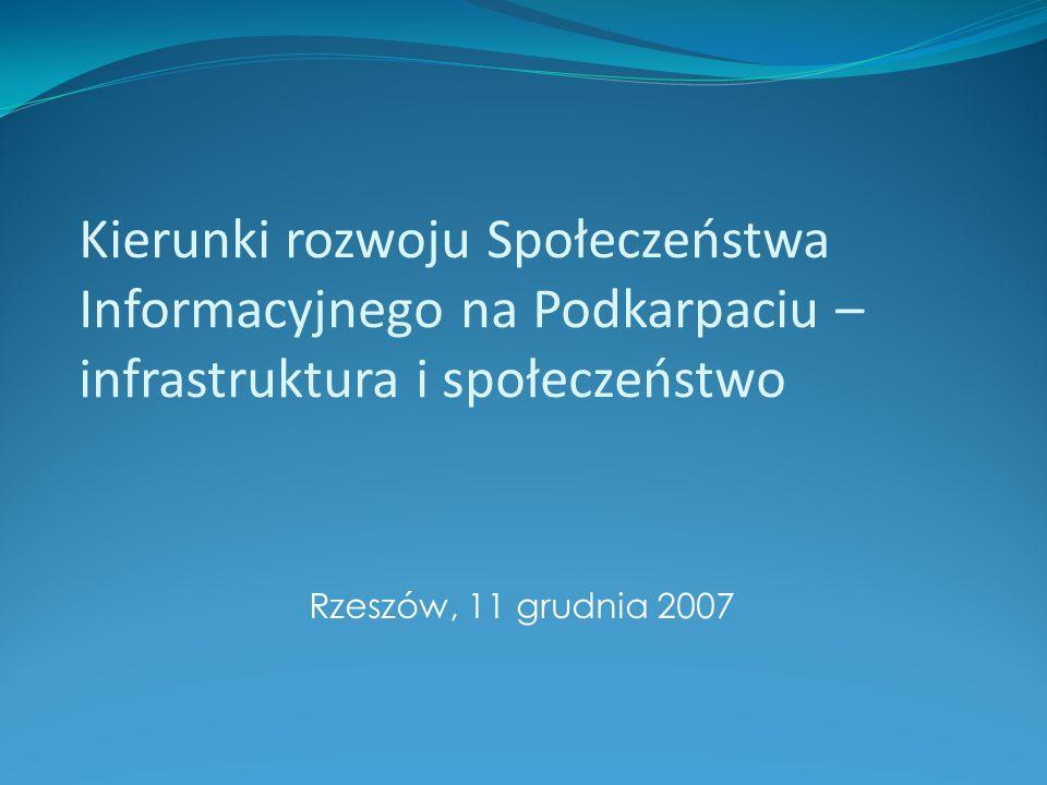 Kierunki rozwoju Społeczeństwa Informacyjnego na Podkarpaciu – infrastruktura i społeczeństwo Rzeszów, 11 grudnia 2007