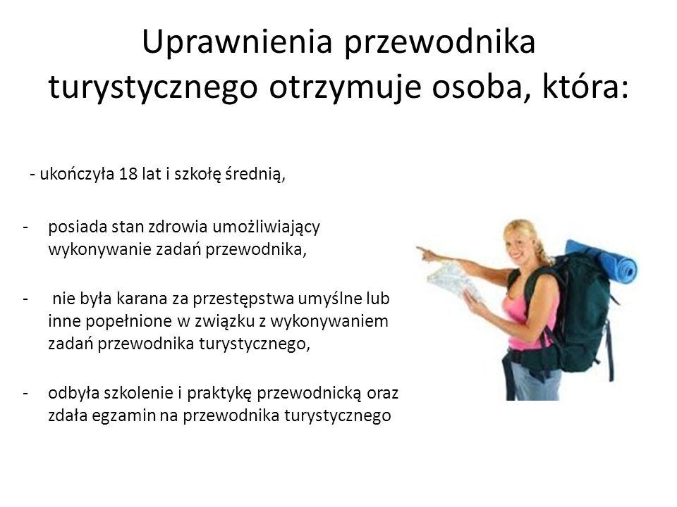 Uprawnienia przewodnika turystycznego otrzymuje osoba, która: - ukończyła 18 lat i szkołę średnią, -posiada stan zdrowia umożliwiający wykonywanie zad