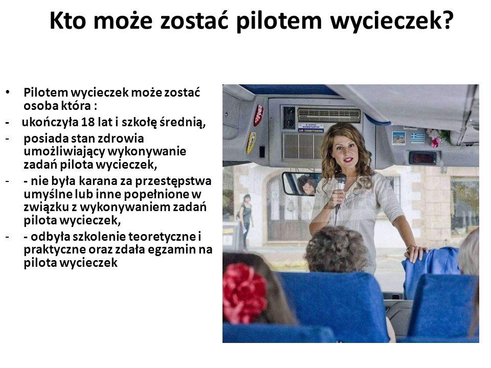 Kto może zostać pilotem wycieczek? Pilotem wycieczek może zostać osoba która : - ukończyła 18 lat i szkołę średnią, -posiada stan zdrowia umożliwiając
