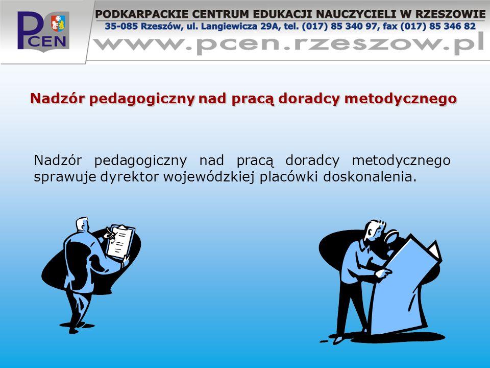 Nadzór pedagogiczny nad pracą doradcy metodycznego Nadzór pedagogiczny nad pracą doradcy metodycznego sprawuje dyrektor wojewódzkiej placówki doskonal