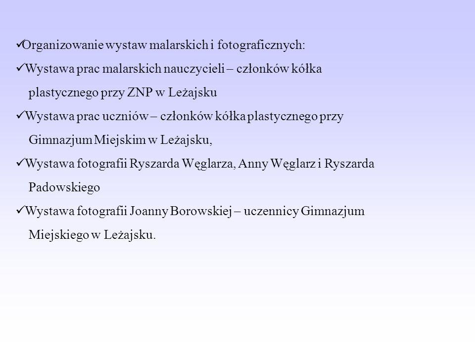 Organizowanie wystaw malarskich i fotograficznych: Wystawa prac malarskich nauczycieli – członków kółka plastycznego przy ZNP w Leżajsku Wystawa prac uczniów – członków kółka plastycznego przy Gimnazjum Miejskim w Leżajsku, Wystawa fotografii Ryszarda Węglarza, Anny Węglarz i Ryszarda Padowskiego Wystawa fotografii Joanny Borowskiej – uczennicy Gimnazjum Miejskiego w Leżajsku.
