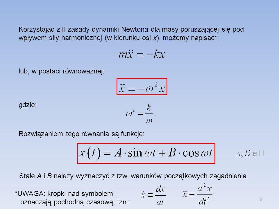 3 Korzystając z II zasady dynamiki Newtona dla masy poruszającej się pod wpływem siły harmonicznej (w kierunku osi x), możemy napisać*: lub, w postaci równoważnej: gdzie: Rozwiązaniem tego równania są funkcje: *UWAGA: kropki nad symbolem oznaczają pochodną czasową, tzn.: Stałe A i B należy wyznaczyć z tzw.