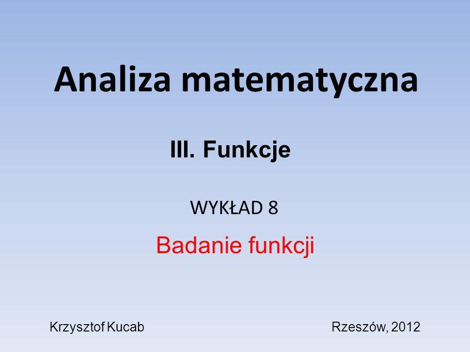 Analiza matematyczna WYKŁAD 8 Badanie funkcji III. Funkcje Krzysztof KucabRzeszów, 2012