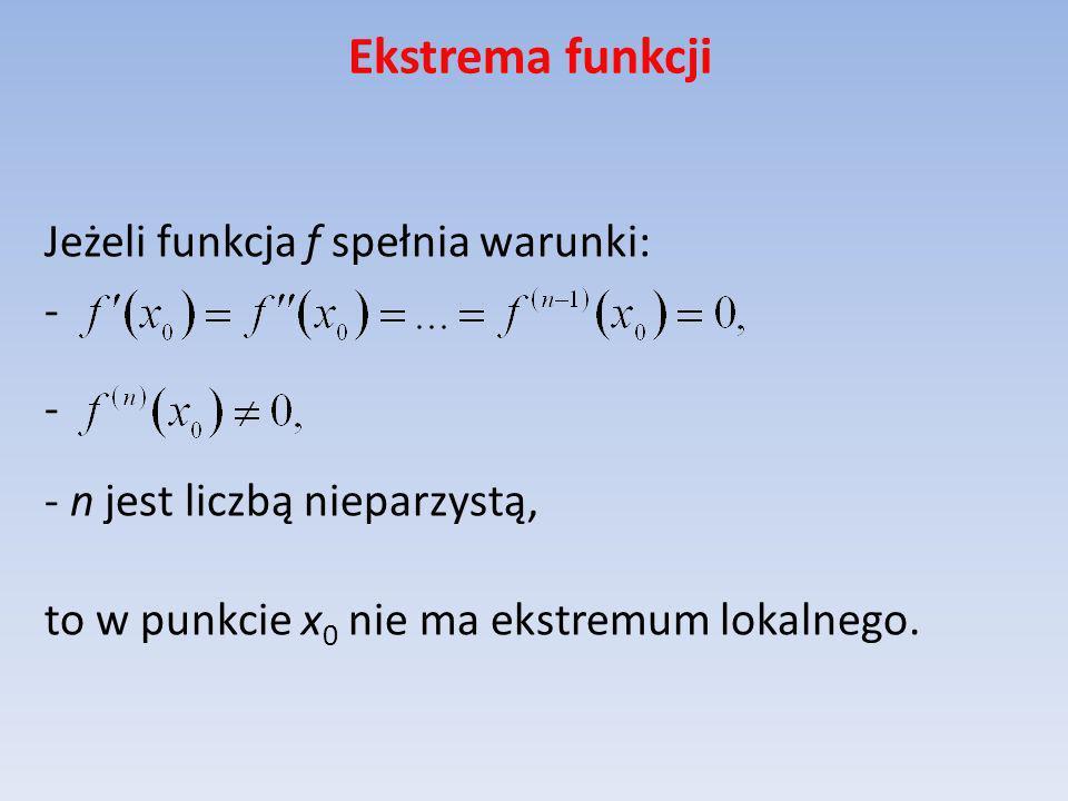 Ekstrema funkcji Jeżeli funkcja f spełnia warunki: - - n jest liczbą nieparzystą, to w punkcie x 0 nie ma ekstremum lokalnego.