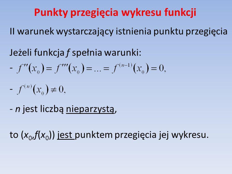 Punkty przegięcia wykresu funkcji II warunek wystarczający istnienia punktu przegięcia Jeżeli funkcja f spełnia warunki: - - n jest liczbą nieparzystą