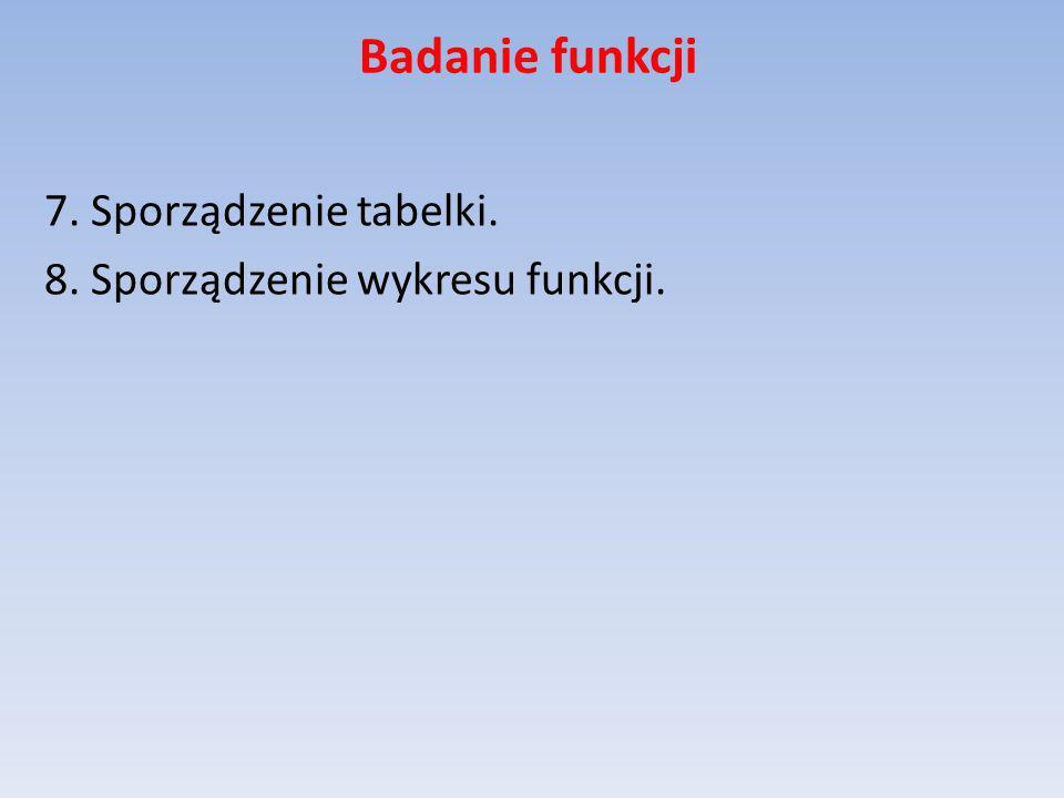 Badanie funkcji 7. Sporządzenie tabelki. 8. Sporządzenie wykresu funkcji.