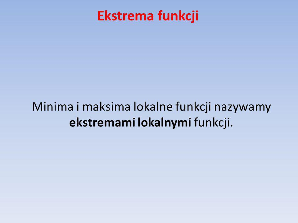 Ekstrema funkcji Minima i maksima lokalne funkcji nazywamy ekstremami lokalnymi funkcji.